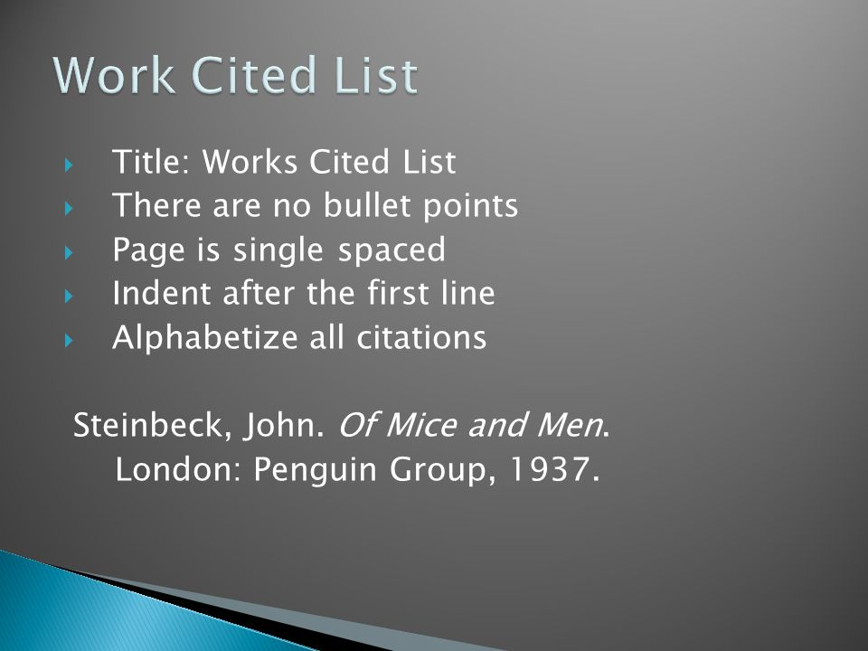  Title: Works Cited List  There are no bullet points  Page is single spaced  Indent after the first line  Alphabetize all citations Steinbeck, John.