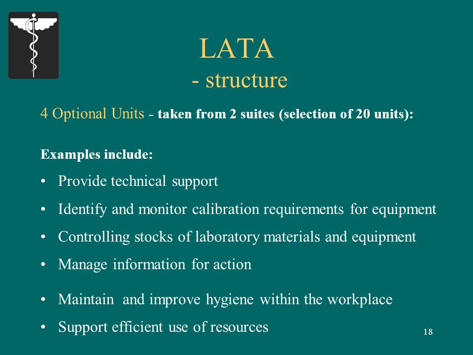 18 LATA - structure 4 Optional Units - taken from 2 suites (selection of 20 units): Examples include: Provide technical support Identify and monitor calibration requirements for equipment Controlling stocks of laboratory materials and equipment Manage information for action Maintain and improve hygiene within the workplace Support efficient use of resources
