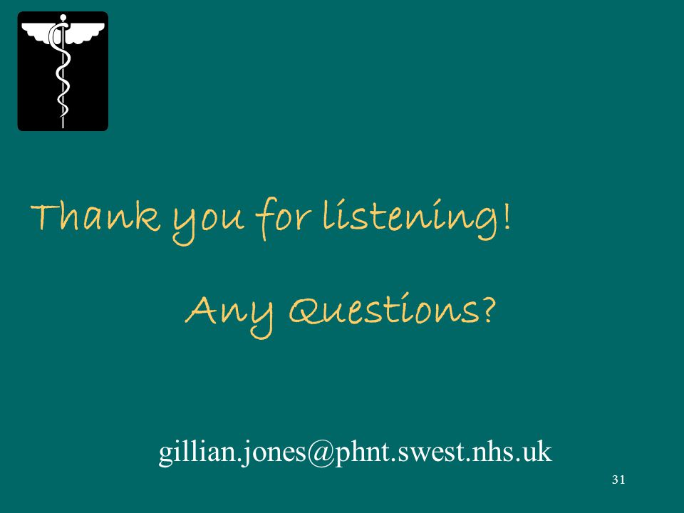 31 Thank you for listening! Any Questions gillian.jones@phnt.swest.nhs.uk