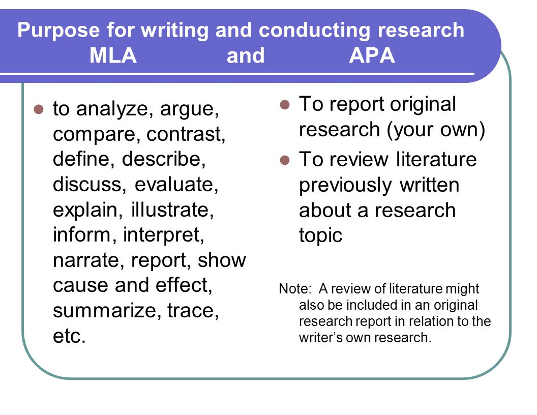 Purpose for writing and conducting research MLA and APA to analyze, argue, compare, contrast, define, describe, discuss, evaluate, explain, illustrate, inform, interpret, narrate, report, show cause and effect, summarize, trace, etc.