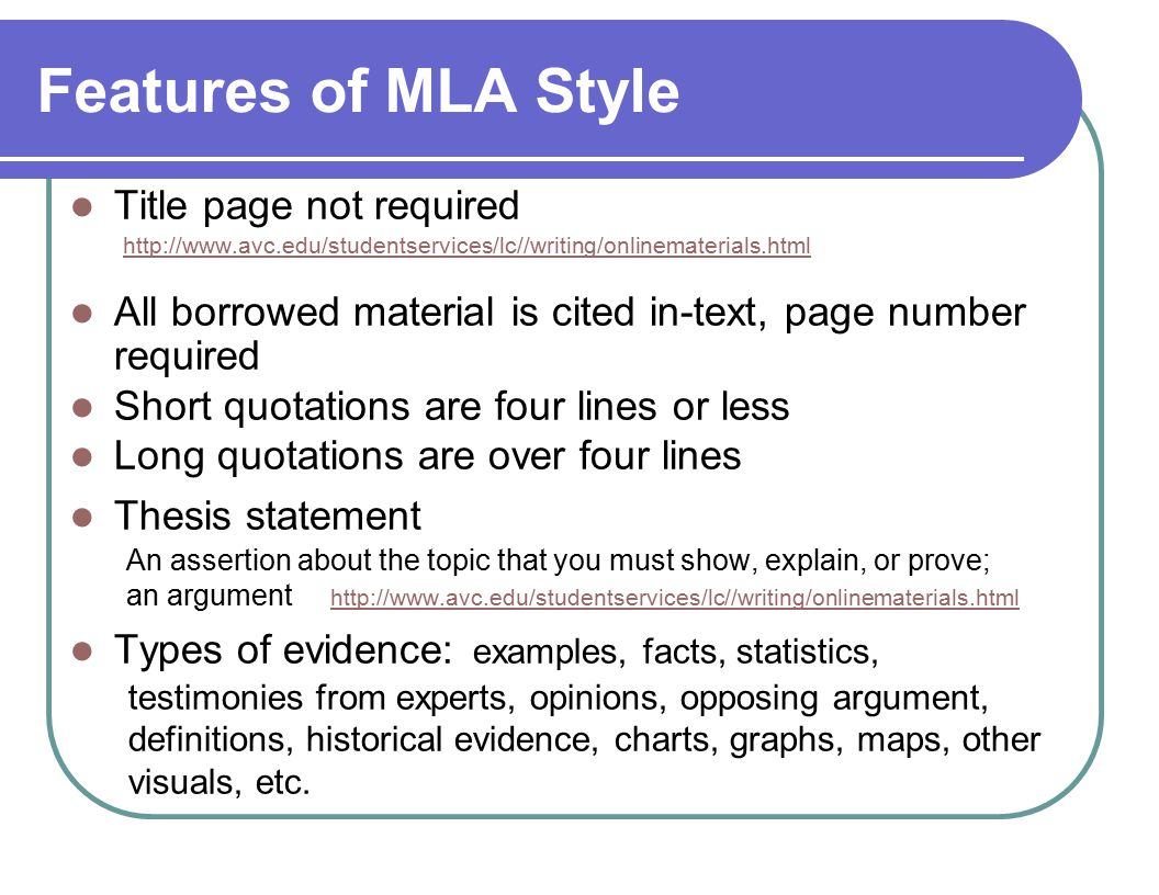 Features of MLA Style Title page not required http://www.avc.edu/studentservices/lc//writing/onlinematerials.html All borrowed material is cited in-text, page number required Short quotations are four lines or less Long quotations are over four lines Thesis statement An assertion about the topic that you must show, explain, or prove; an argument http://www.avc.edu/studentservices/lc//writing/onlinematerials.html http://www.avc.edu/studentservices/lc//writing/onlinematerials.html Types of evidence: examples, facts, statistics, testimonies from experts, opinions, opposing argument, definitions, historical evidence, charts, graphs, maps, other visuals, etc.