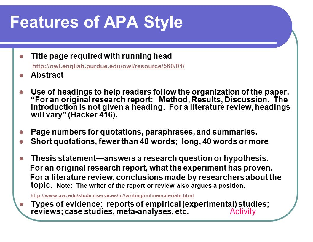 Features of APA Style Title page required with running head http://owl.english.purdue.edu/owl/resource/560/01/ Abstract Use of headings to help readers follow the organization of the paper.