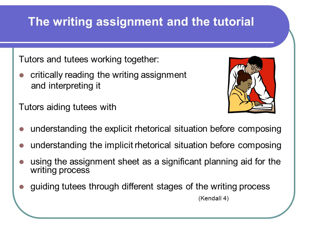 The writing assignment and the tutorial Tutors and tutees working together: critically reading the writing assignment and interpreting it Tutors aiding tutees with understanding the explicit rhetorical situation before composing understanding the implicit rhetorical situation before composing using the assignment sheet as a significant planning aid for the writing process guiding tutees through different stages of the writing process (Kendall 4)