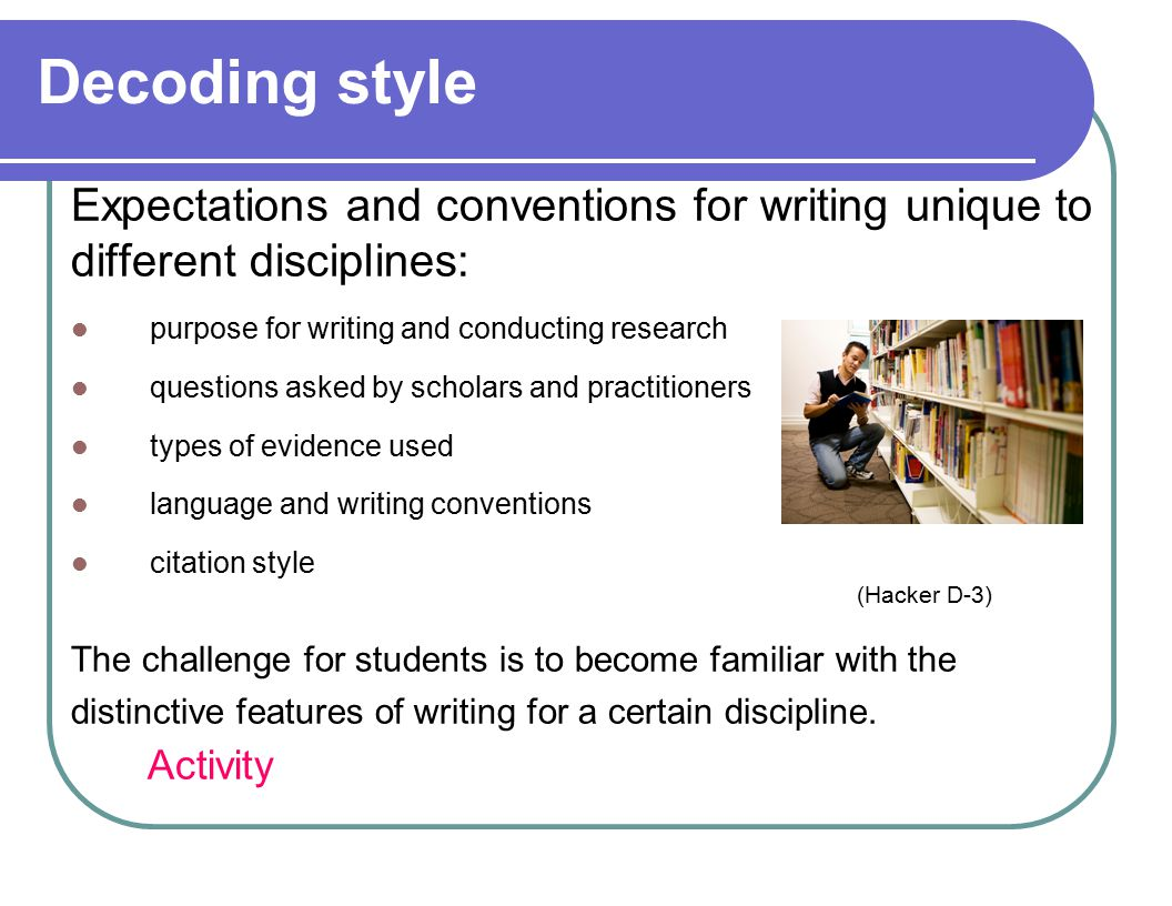 Decoding style Expectations and conventions for writing unique to different disciplines: purpose for writing and conducting research questions asked by scholars and practitioners types of evidence used language and writing conventions citation style (Hacker D-3) The challenge for students is to become familiar with the distinctive features of writing for a certain discipline.