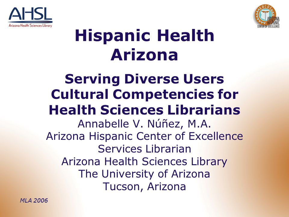 MLA 2006 Hispanic Health Arizona Serving Diverse Users Cultural Competencies for Health Sciences Librarians Annabelle V.
