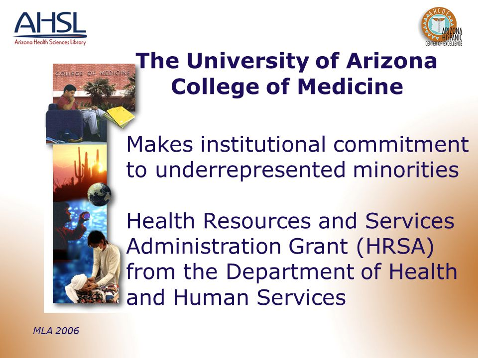MLA 2006 Makes institutional commitment to underrepresented minorities Health Resources and Services Administration Grant (HRSA) from the Department of Health and Human Services The University of Arizona College of Medicine