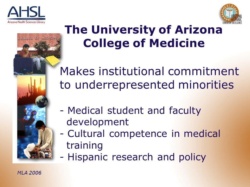 MLA 2006 Makes institutional commitment to underrepresented minorities - Medical student and faculty development - Cultural competence in medical training - Hispanic research and policy The University of Arizona College of Medicine
