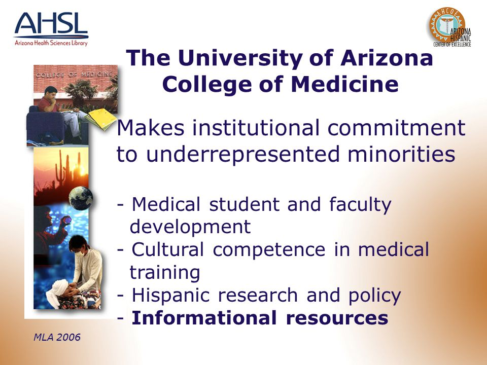 MLA 2006 Makes institutional commitment to underrepresented minorities - Medical student and faculty development - Cultural competence in medical training - Hispanic research and policy - Informational resources The University of Arizona College of Medicine