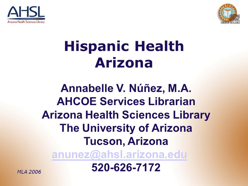 Hispanic Health Arizona Annabelle V. Núñez, M.A. AHCOE Services Librarian Arizona Health Sciences Library The University of Arizona Tucson, Arizona an