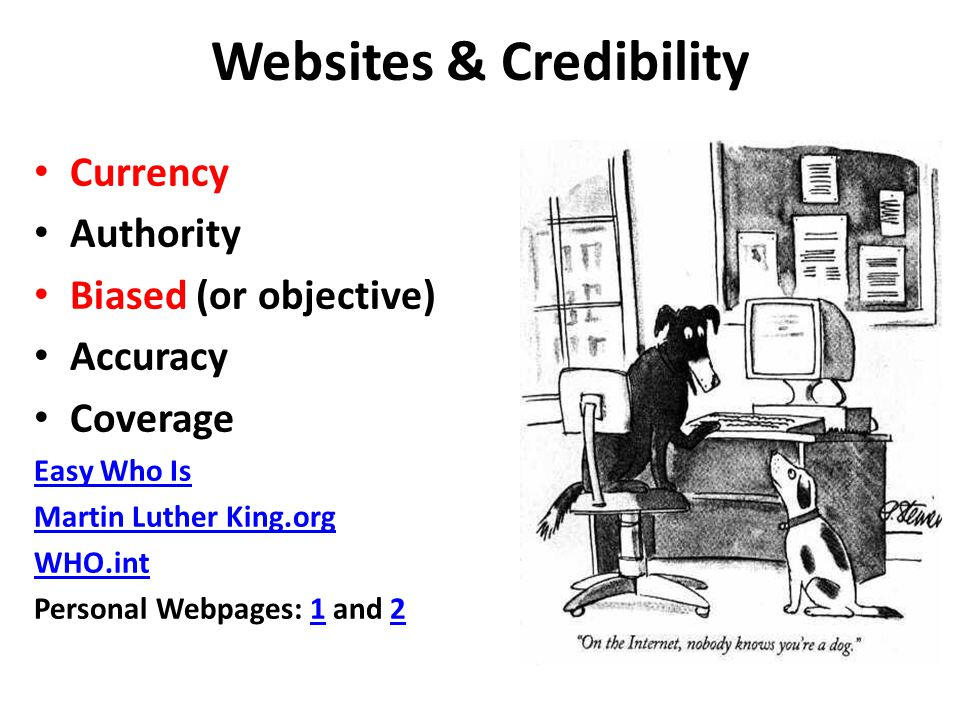 Websites & Credibility Currency Authority Biased (or objective) Accuracy Coverage Easy Who Is Martin Luther King.org WHO.int Personal Webpages: 1 and 212