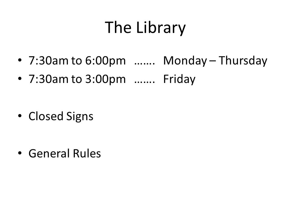 The Library 7:30am to 6:00pm …….Monday – Thursday 7:30am to 3:00pm…….Friday Closed Signs General Rules