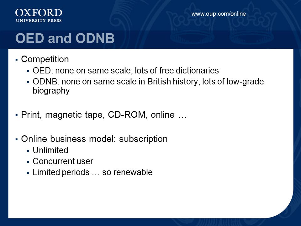 www.oup.com/online OED and ODNB  Competition  OED: none on same scale; lots of free dictionaries  ODNB: none on same scale in British history; lots of low-grade biography  Print, magnetic tape, CD-ROM, online …  Online business model: subscription  Unlimited  Concurrent user  Limited periods … so renewable