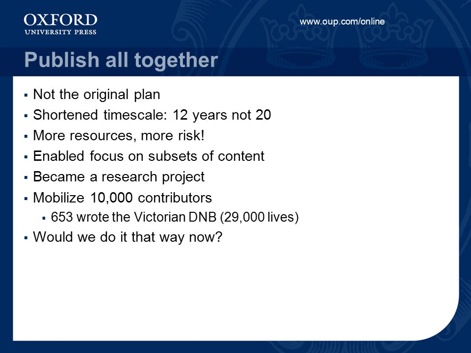www.oup.com/online Publish all together  Not the original plan  Shortened timescale: 12 years not 20  More resources, more risk.