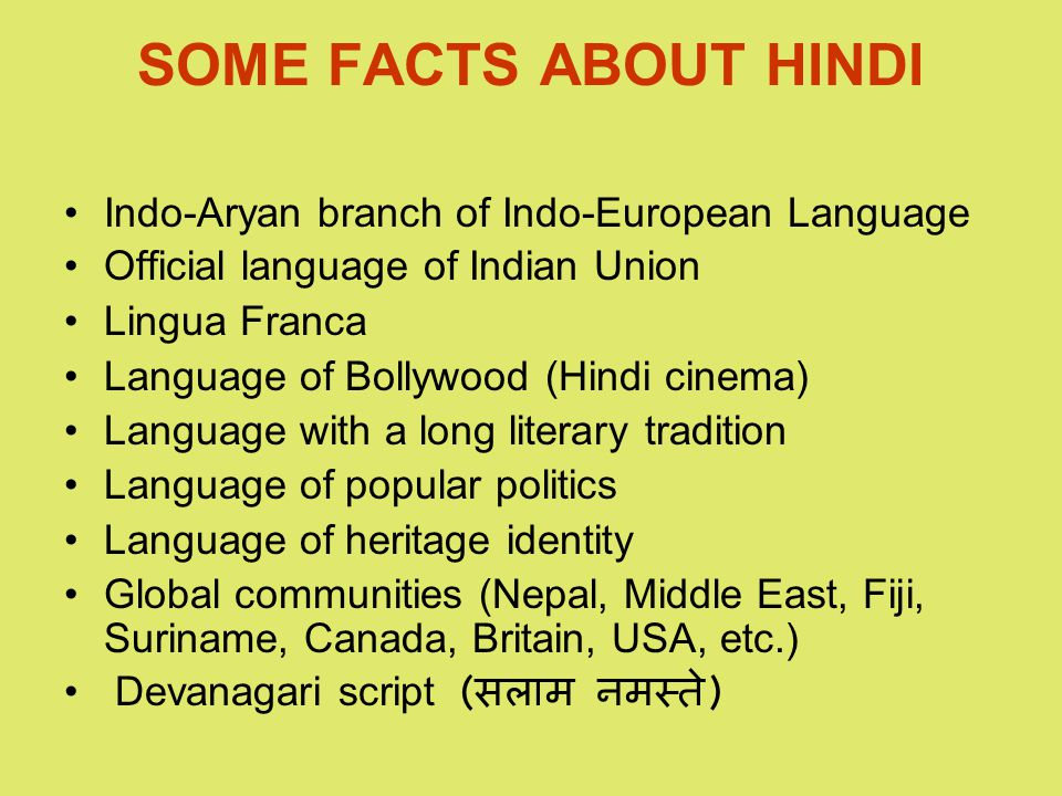 SOME FACTS ABOUT HINDI Indo-Aryan branch of Indo-European Language Official language of Indian Union Lingua Franca Language of Bollywood (Hindi cinema) Language with a long literary tradition Language of popular politics Language of heritage identity Global communities (Nepal, Middle East, Fiji, Suriname, Canada, Britain, USA, etc.) Devanagari script ( सलाम नमस्ते )