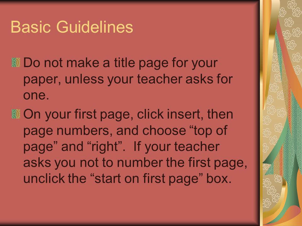 Basic Guidelines Do not make a title page for your paper, unless your teacher asks for one.