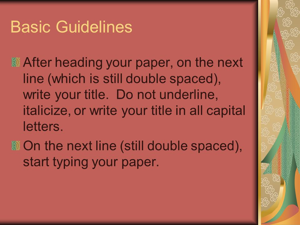 Basic Guidelines After heading your paper, on the next line (which is still double spaced), write your title.