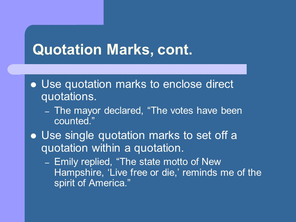 "Quotation Marks, cont. Use quotation marks to enclose direct quotations. – The mayor declared, ""The votes have been counted."" Use single quotation mar"