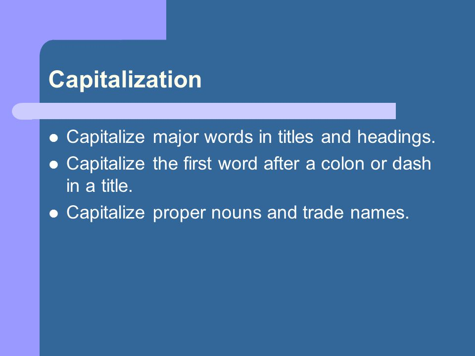 Capitalization Capitalize major words in titles and headings. Capitalize the first word after a colon or dash in a title. Capitalize proper nouns and