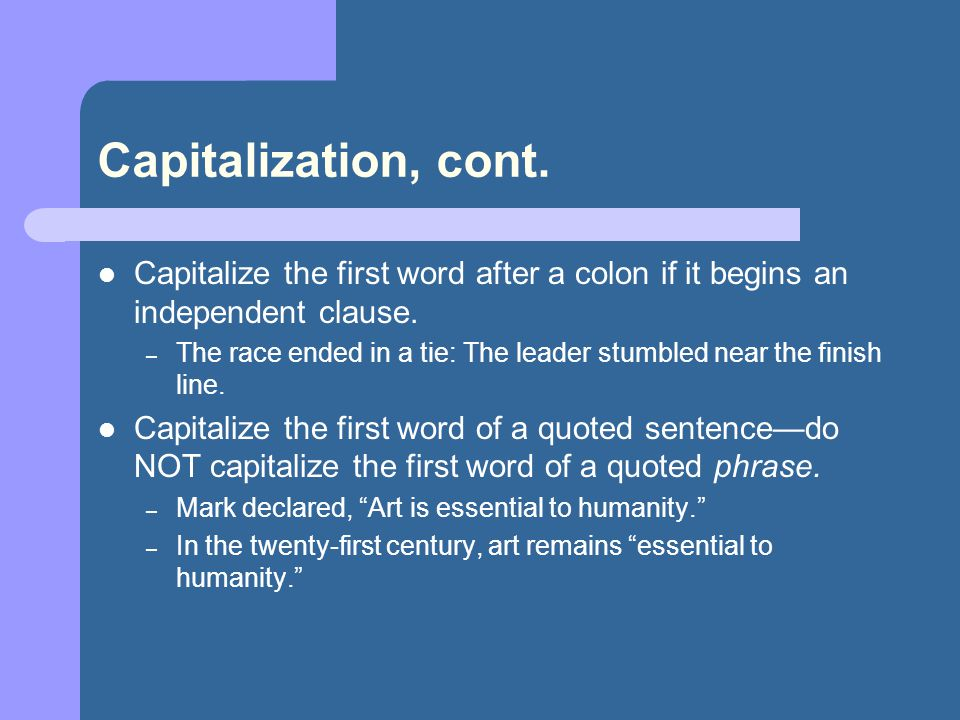 Capitalization, cont. Capitalize the first word after a colon if it begins an independent clause. – The race ended in a tie: The leader stumbled near