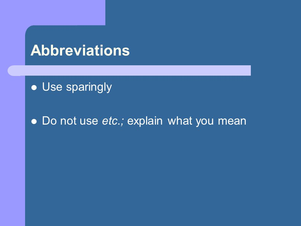 Abbreviations Use sparingly Do not use etc.; explain what you mean