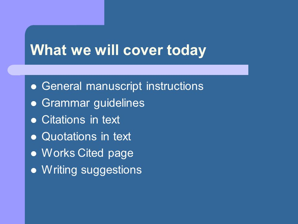 What we will cover today General manuscript instructions Grammar guidelines Citations in text Quotations in text Works Cited page Writing suggestions
