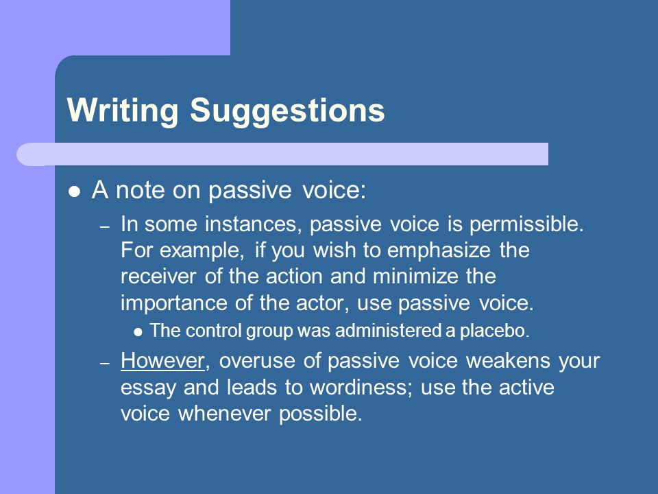 Writing Suggestions A note on passive voice: – In some instances, passive voice is permissible. For example, if you wish to emphasize the receiver of