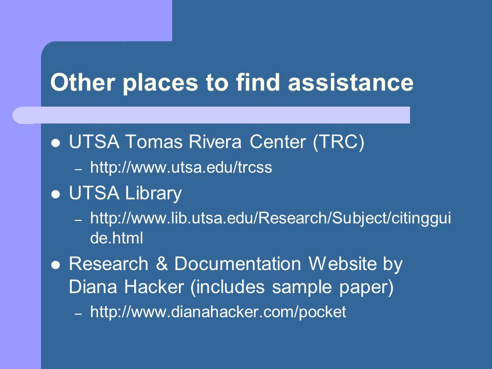 Other places to find assistance UTSA Tomas Rivera Center (TRC) – http://www.utsa.edu/trcss UTSA Library – http://www.lib.utsa.edu/Research/Subject/citinggui de.html Research & Documentation Website by Diana Hacker (includes sample paper) – http://www.dianahacker.com/pocket