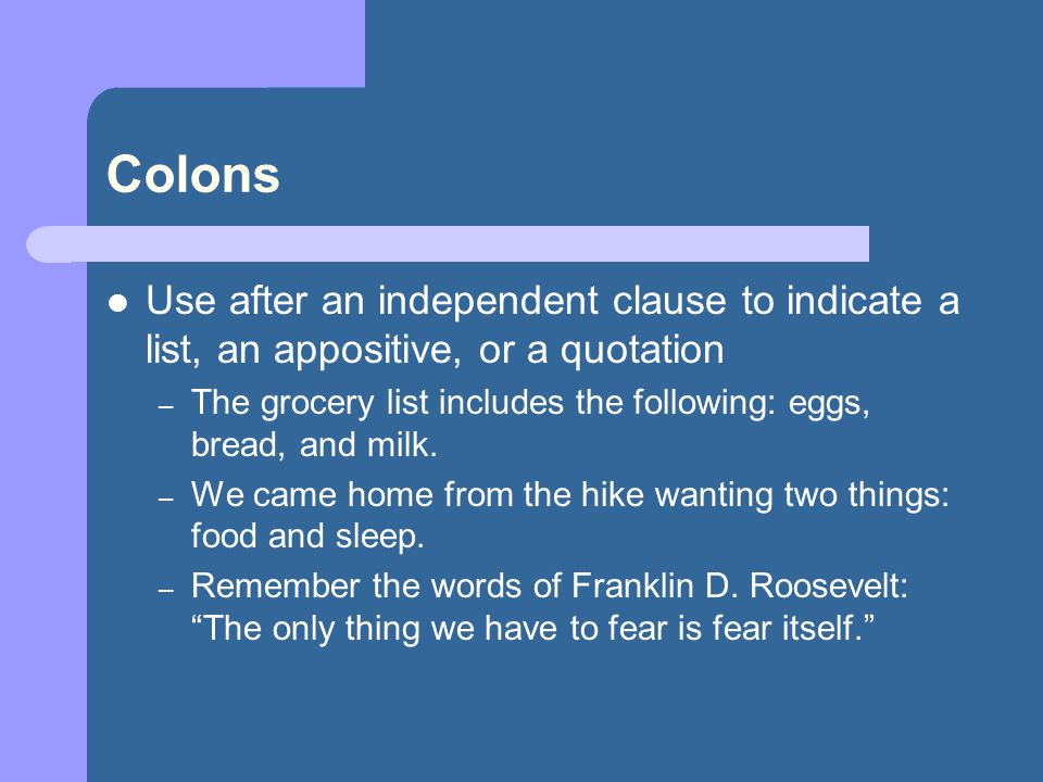 Colons Use after an independent clause to indicate a list, an appositive, or a quotation – The grocery list includes the following: eggs, bread, and m