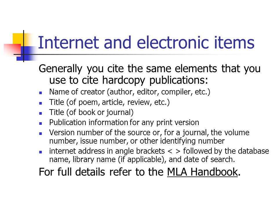 Internet and electronic items Generally you cite the same elements that you use to cite hardcopy publications: Name of creator (author, editor, compiler, etc.) Title (of poem, article, review, etc.) Title (of book or journal) Publication information for any print version Version number of the source or, for a journal, the volume number, issue number, or other identifying number internet address in angle brackets followed by the database name, library name (if applicable), and date of search.