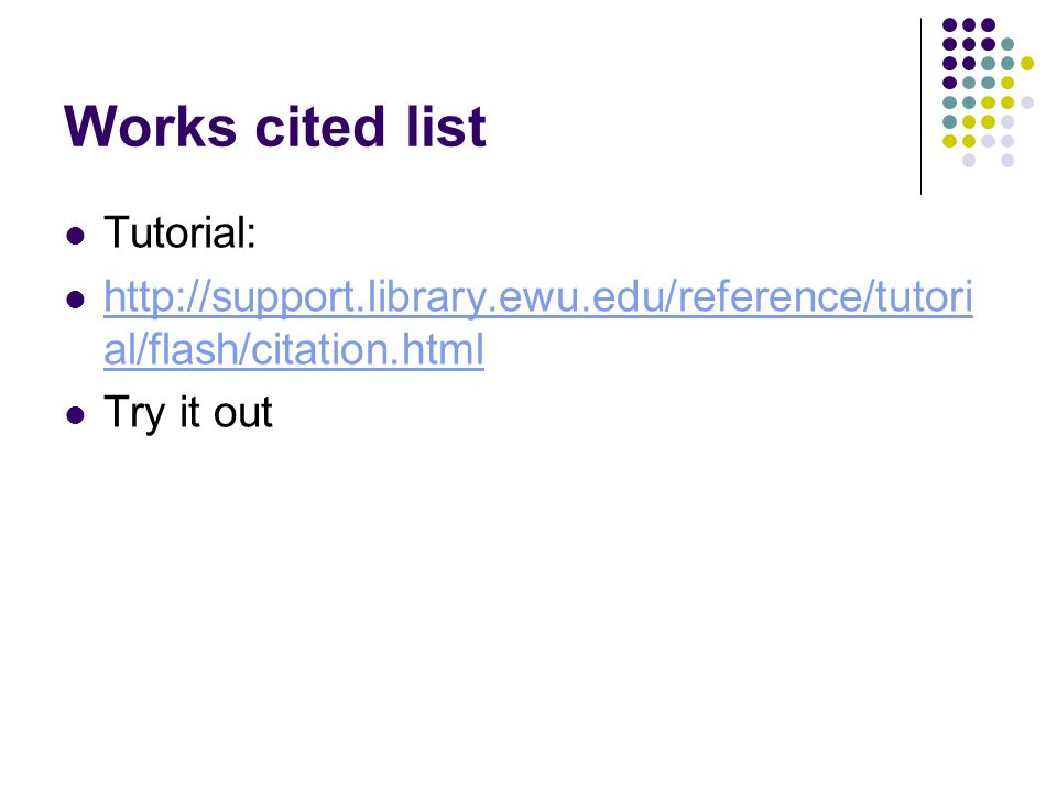 Works cited list Tutorial: http://support.library.ewu.edu/reference/tutori al/flash/citation.html http://support.library.ewu.edu/reference/tutori al/f