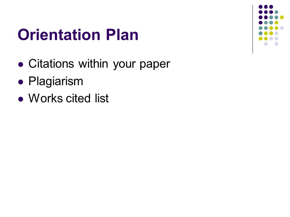 Orientation Plan Citations within your paper Plagiarism Works cited list