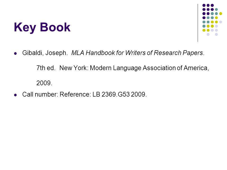 Key Book Gibaldi, Joseph. MLA Handbook for Writers of Research Papers. 7th ed. New York: Modern Language Association of America, 2009. Call number: Re