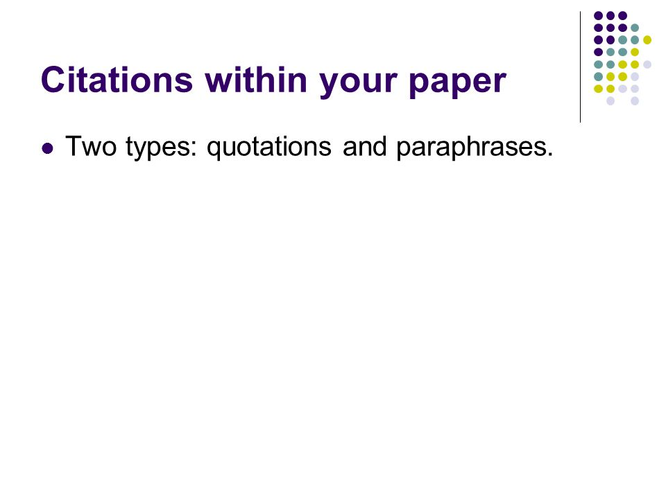 Citations within your paper Two types: quotations and paraphrases.
