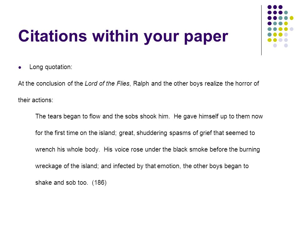 Citations within your paper Long quotation: At the conclusion of the Lord of the Flies, Ralph and the other boys realize the horror of their actions: