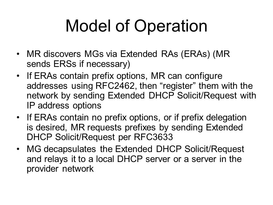 Model of Operation MR discovers MGs via Extended RAs (ERAs) (MR sends ERSs if necessary) If ERAs contain prefix options, MR can configure addresses using RFC2462, then register them with the network by sending Extended DHCP Solicit/Request with IP address options If ERAs contain no prefix options, or if prefix delegation is desired, MR requests prefixes by sending Extended DHCP Solicit/Request per RFC3633 MG decapsulates the Extended DHCP Solicit/Request and relays it to a local DHCP server or a server in the provider network
