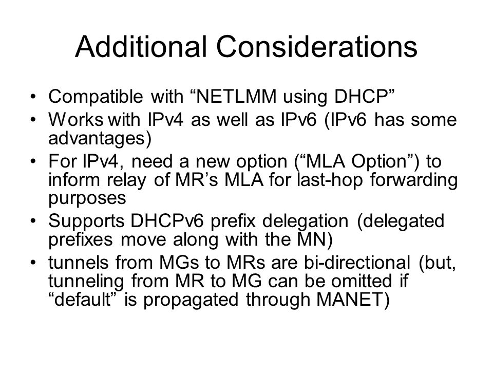 Additional Considerations Compatible with NETLMM using DHCP Works with IPv4 as well as IPv6 (IPv6 has some advantages) For IPv4, need a new option ( MLA Option ) to inform relay of MR's MLA for last-hop forwarding purposes Supports DHCPv6 prefix delegation (delegated prefixes move along with the MN) tunnels from MGs to MRs are bi-directional (but, tunneling from MR to MG can be omitted if default is propagated through MANET)