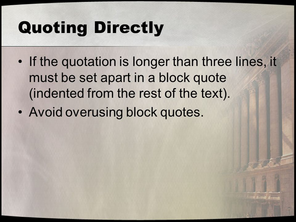 Quoting Directly If the quotation is longer than three lines, it must be set apart in a block quote (indented from the rest of the text). Avoid overus