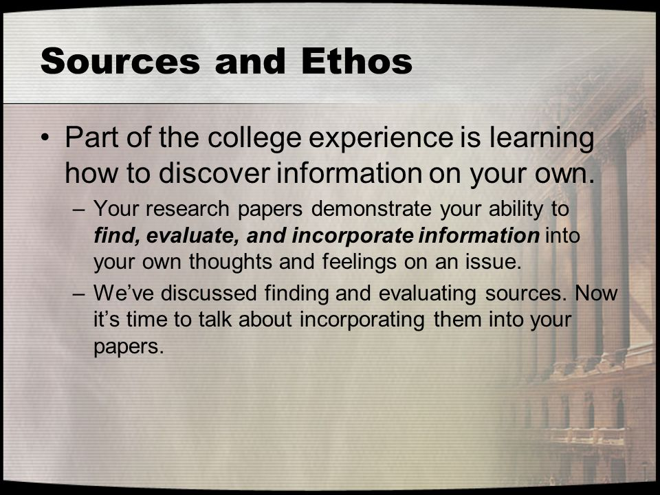 Sources and Ethos Part of the college experience is learning how to discover information on your own. –Your research papers demonstrate your ability t