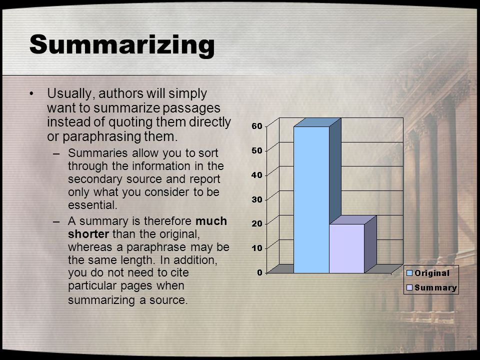 Summarizing Usually, authors will simply want to summarize passages instead of quoting them directly or paraphrasing them. –Summaries allow you to sor