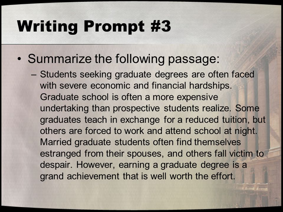 Writing Prompt #3 Summarize the following passage: –Students seeking graduate degrees are often faced with severe economic and financial hardships. Gr