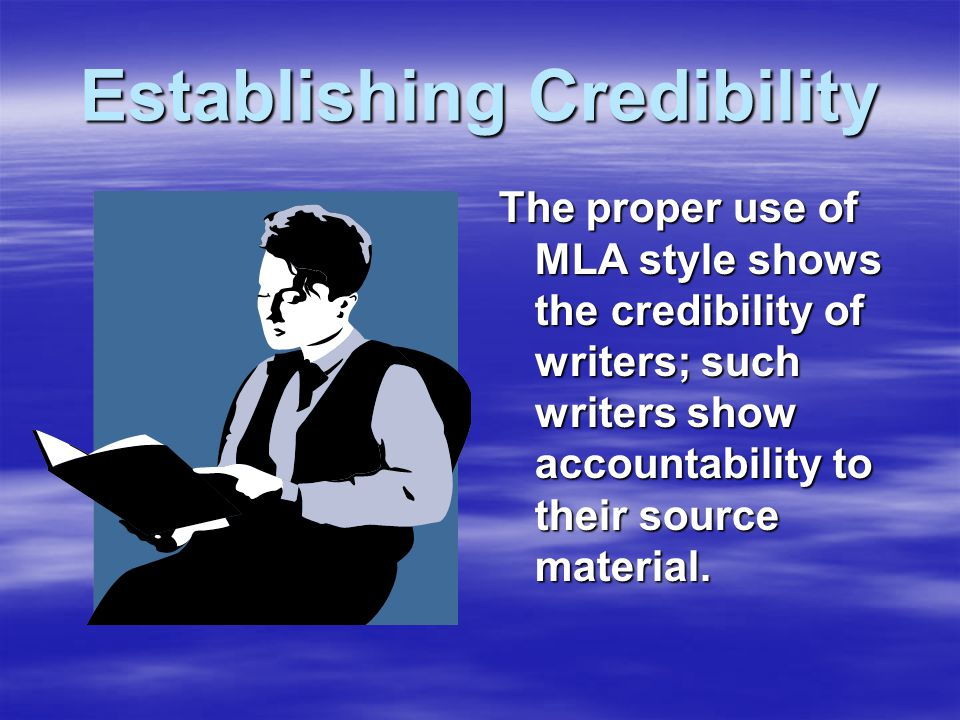 Establishing Credibility The proper use of MLA style shows the credibility of writers; such writers show accountability to their source material.