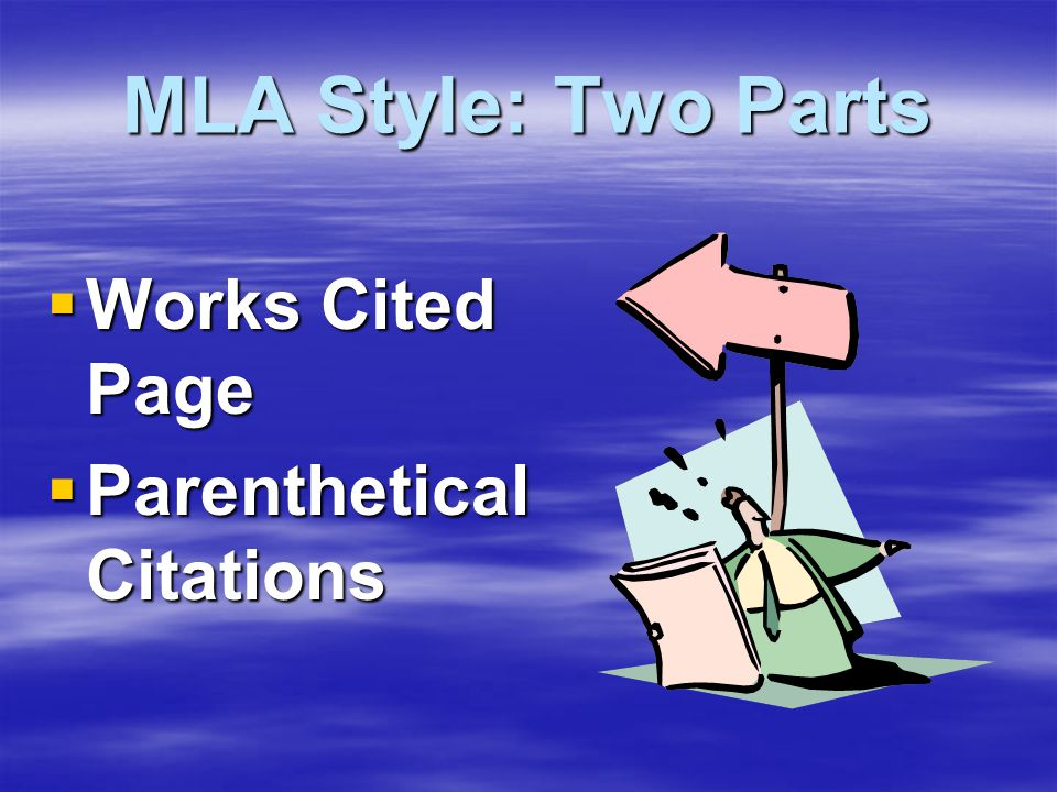 MLA Style: Two Parts  Works Cited Page  Parenthetical Citations