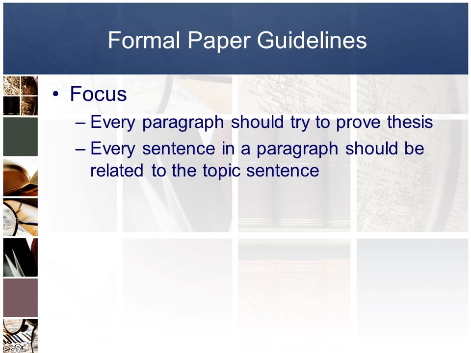 Formal Paper Guidelines Focus –Every paragraph should try to prove thesis –Every sentence in a paragraph should be related to the topic sentence