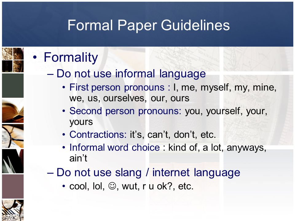 Formal Paper Guidelines Formality –Do not use informal language First person pronouns : I, me, myself, my, mine, we, us, ourselves, our, ours Second person pronouns: you, yourself, your, yours Contractions: it's, can't, don't, etc.