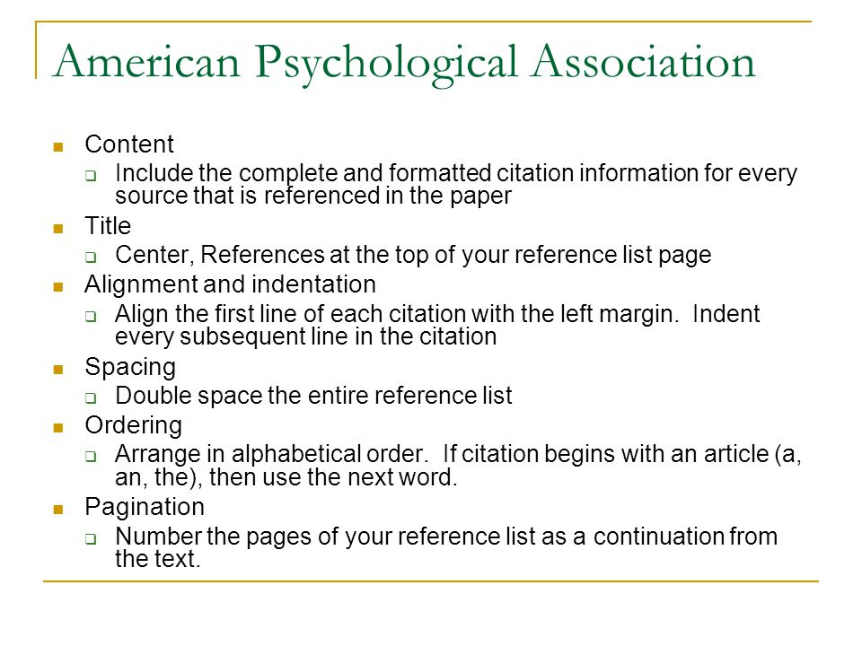 American Psychological Association Content  Include the complete and formatted citation information for every source that is referenced in the paper Title  Center, References at the top of your reference list page Alignment and indentation  Align the first line of each citation with the left margin.