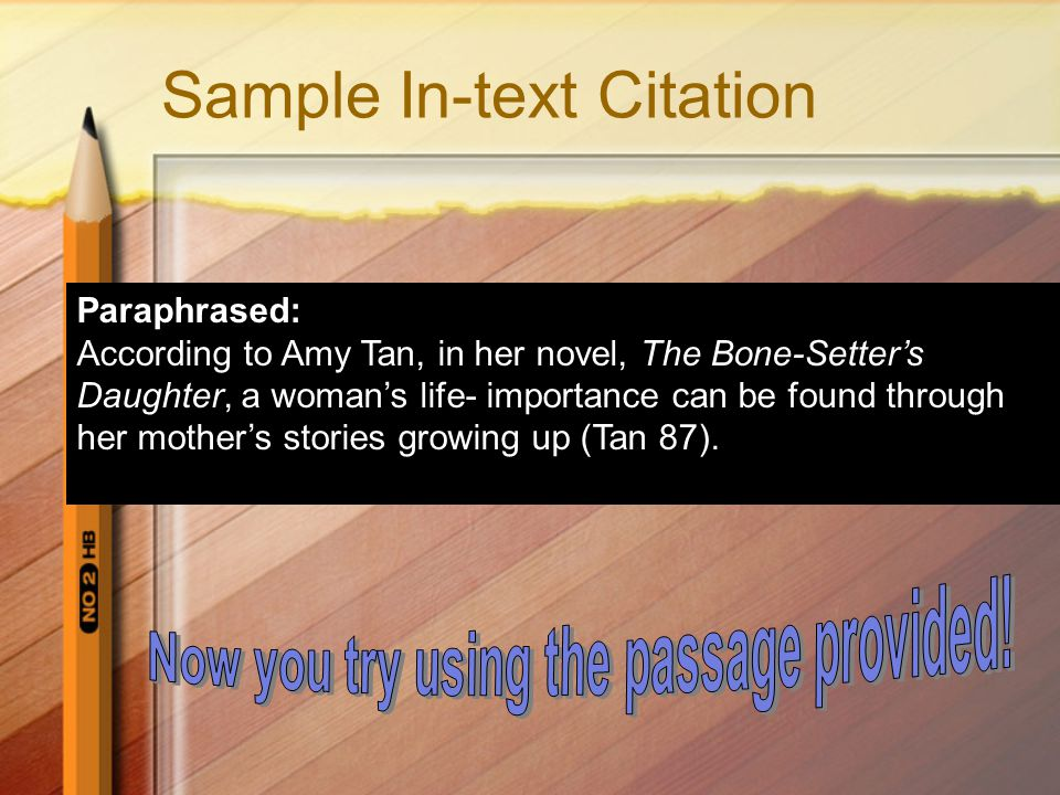 Sample In-text Citation Paraphrased: According to Amy Tan, in her novel, The Bone-Setter's Daughter, a woman's life- importance can be found through her mother's stories growing up (Tan 87).