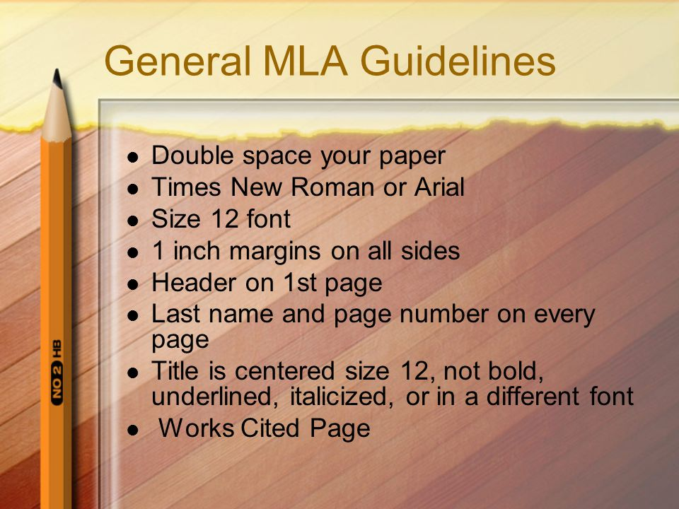 General MLA Guidelines Double space your paper Times New Roman or Arial Size 12 font 1 inch margins on all sides Header on 1st page Last name and page number on every page Title is centered size 12, not bold, underlined, italicized, or in a different font Works Cited Page