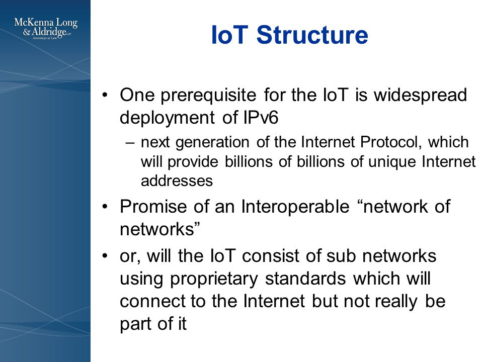 IoT Structure One prerequisite for the IoT is widespread deployment of IPv6 –next generation of the Internet Protocol, which will provide billions of billions of unique Internet addresses Promise of an Interoperable network of networks or, will the IoT consist of sub networks using proprietary standards which will connect to the Internet but not really be part of it