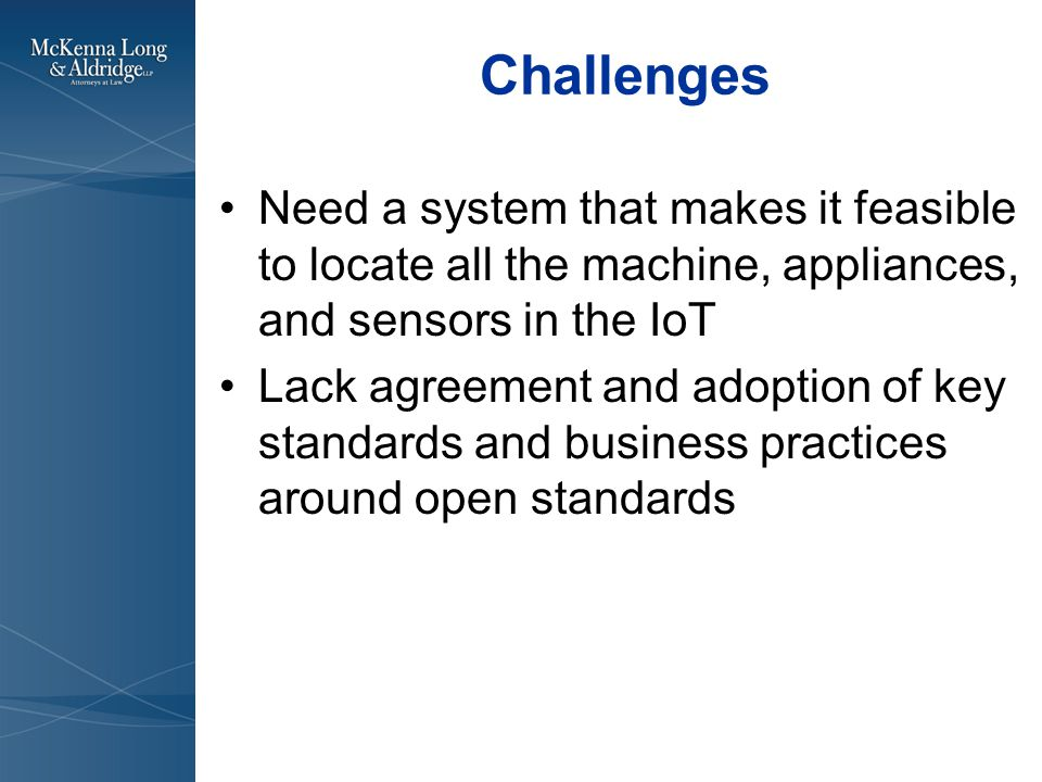 Challenges Need a system that makes it feasible to locate all the machine, appliances, and sensors in the IoT Lack agreement and adoption of key standards and business practices around open standards