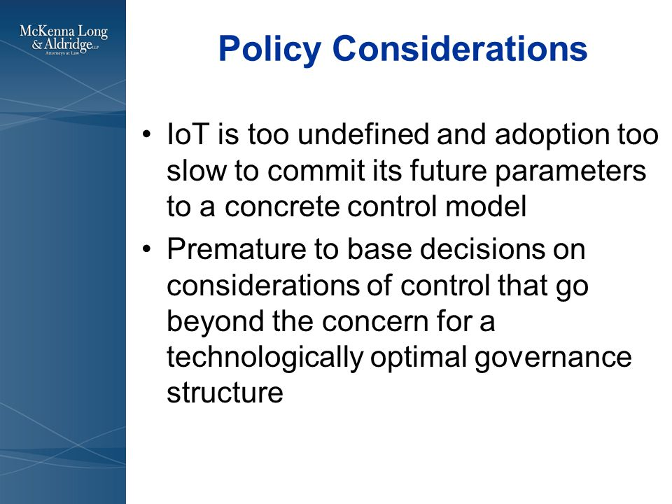 Policy Considerations IoT is too undefined and adoption too slow to commit its future parameters to a concrete control model Premature to base decisions on considerations of control that go beyond the concern for a technologically optimal governance structure